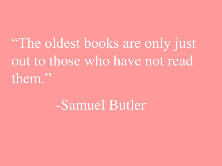 """""""The oldest books are only just out to those who have not read them."""""""