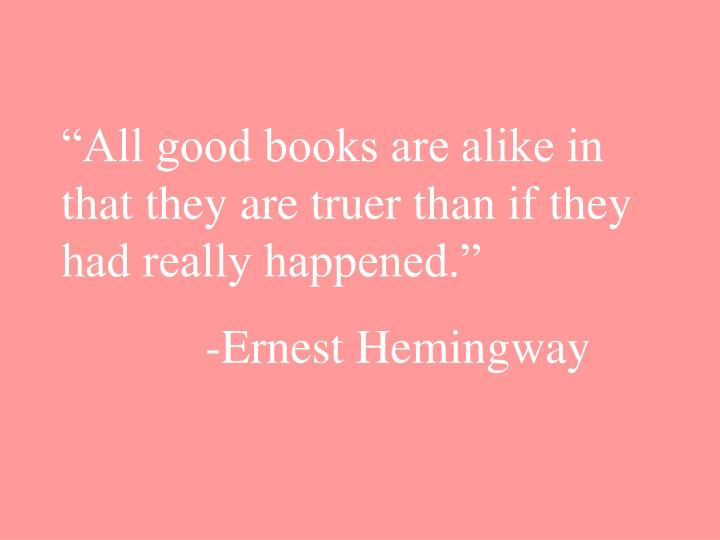 """""""All good books are alike in that they are truer than if they had really happened."""""""