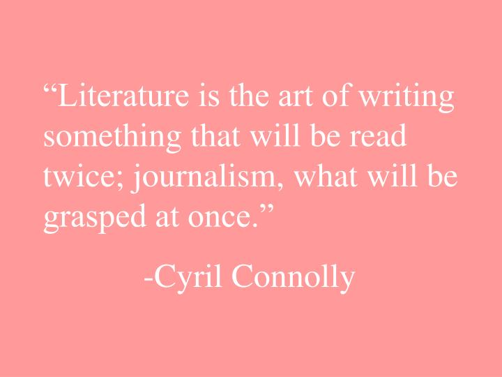 """""""Literature is the art of writing something that will be read twice; journalism, what will be grasped at once."""""""