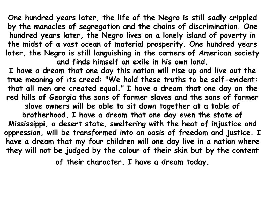One hundred years later, the life of the Negro is still sadly crippled by the manacles of segregation and the chains of discrimination. One hundred years later, the Negro lives on a lonely island of poverty in the midst of a vast ocean of material prosperity. One hundred years later, the Negro is still languishing in the corners of American society and finds himself an exile in his own land.