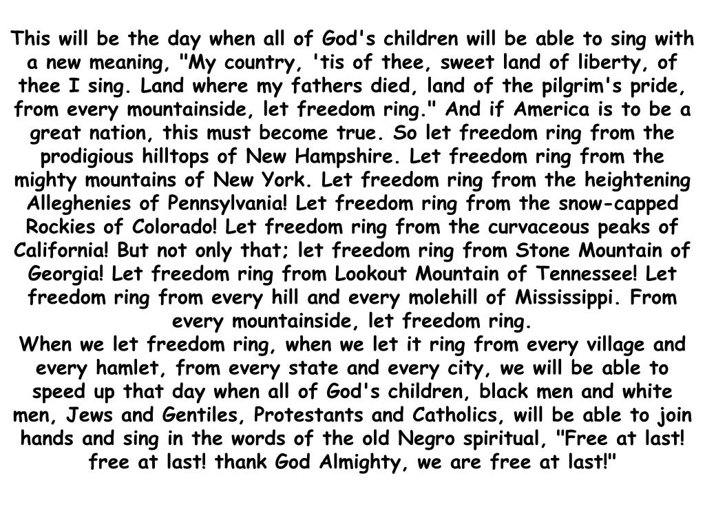 "This will be the day when all of God's children will be able to sing with a new meaning, ""My country, 'tis of thee, sweet land of liberty, of thee I sing. Land where my fathers died, land of the pilgrim's pride, from every mountainside, let freedom ring."" And if America is to be a great nation, this must become true. So let freedom ring from the prodigious hilltops of New Hampshire. Let freedom ring from the mighty mountains of New York. Let freedom ring from the heightening Alleghenies of Pennsylvania! Let freedom ring from the snow-capped Rockies of Colorado! Let freedom ring from the curvaceous peaks of California! But not only that; let freedom ring from Stone Mountain of Georgia! Let freedom ring from Lookout Mountain of Tennessee! Let freedom ring from every hill and every molehill of Mississippi. From every mountainside, let freedom ring."