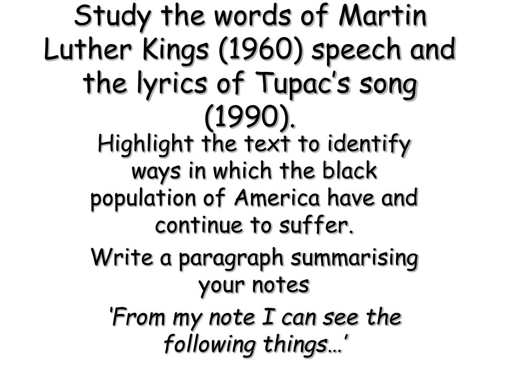 Study the words of Martin Luther Kings (1960) speech and the lyrics of Tupac's song (1990).