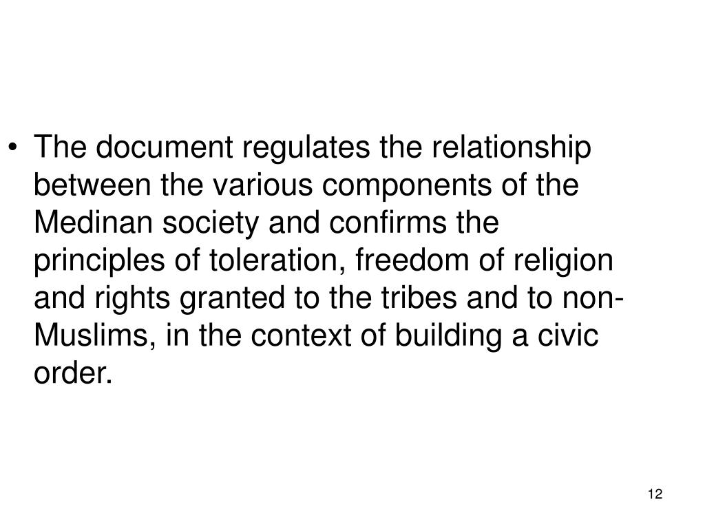 The document regulates the relationship between the various components of the Medinan society and confirms the principles of toleration, freedom of religion and rights granted to the tribes and to non-Muslims, in the context of building a civic order.