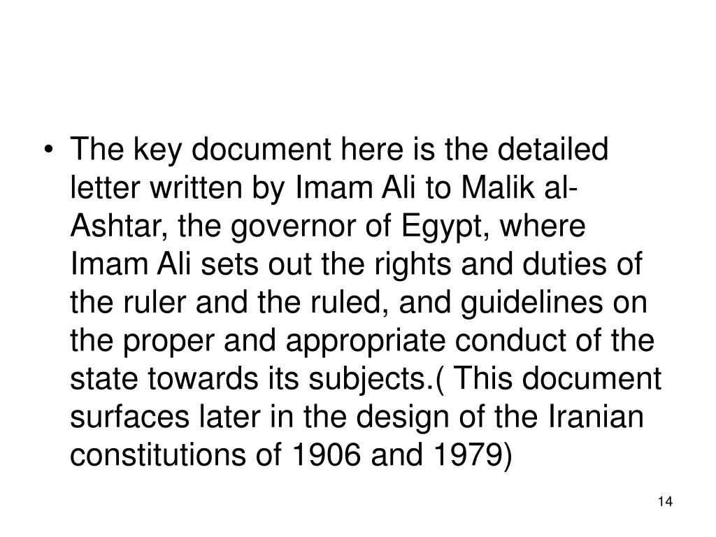 The key document here is the detailed letter written by Imam Ali to Malik al-Ashtar, the governor of Egypt, where Imam Ali sets out the rights and duties of the ruler and the ruled, and guidelines on the proper and appropriate conduct of the state towards its subjects.( This document surfaces later in the design of the Iranian constitutions of 1906 and 1979)