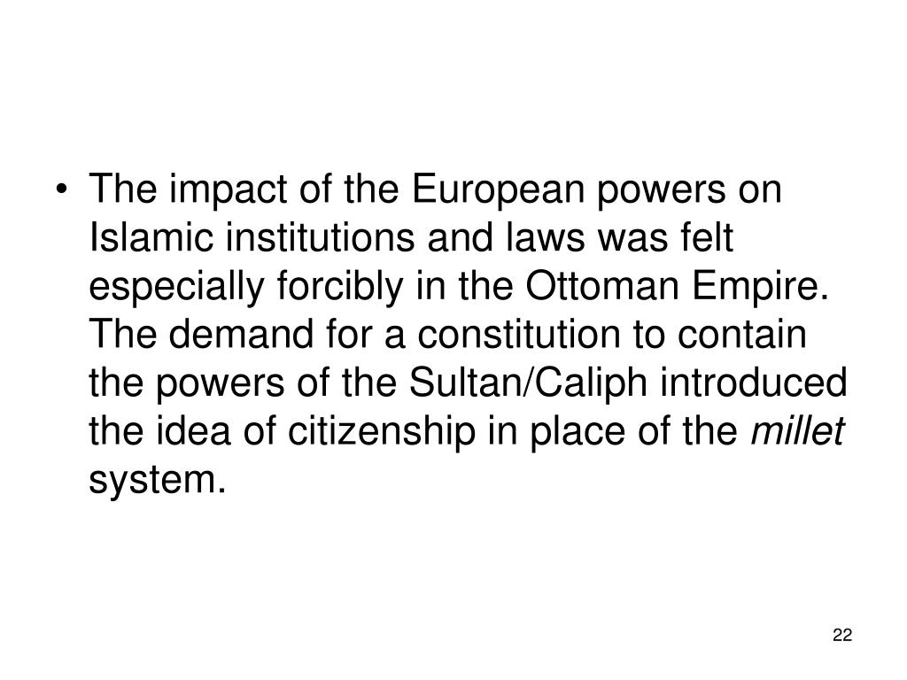 The impact of the European powers on Islamic institutions and laws was felt especially forcibly in the Ottoman Empire. The demand for a constitution to contain the powers of the Sultan/Caliph introduced the idea of citizenship in place of the