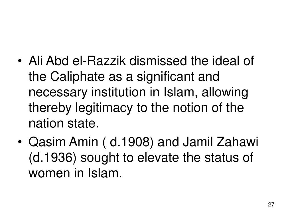 Ali Abd el-Razzik dismissed the ideal of the Caliphate as a significant and necessary institution in Islam, allowing thereby legitimacy to the notion of the nation state.