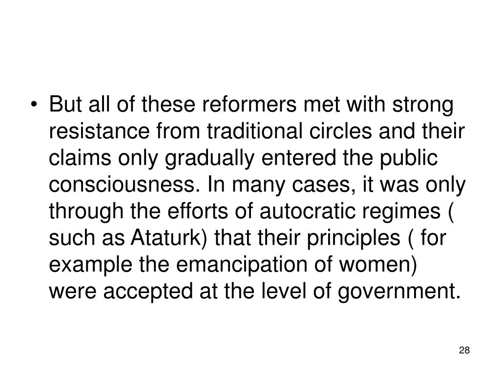 But all of these reformers met with strong resistance from traditional circles and their claims only gradually entered the public consciousness. In many cases, it was only through the efforts of autocratic regimes ( such as Ataturk) that their principles ( for example the emancipation of women) were accepted at the level of government.