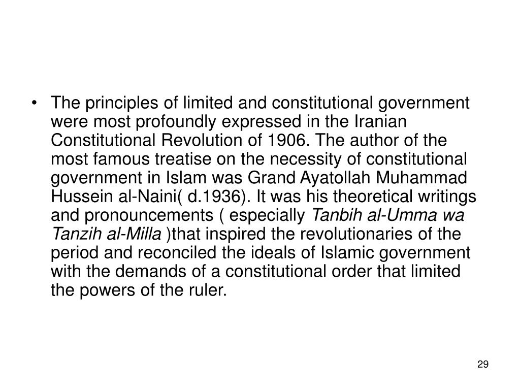 The principles of limited and constitutional government were most profoundly expressed in the Iranian Constitutional Revolution of 1906. The author of the most famous treatise on the necessity of constitutional government in Islam was Grand Ayatollah Muhammad Hussein al-Naini( d.1936). It was his theoretical writings and pronouncements ( especially