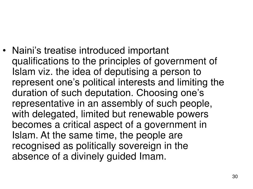 Naini's treatise introduced important qualifications to the principles of government of Islam viz. the idea of deputising a person to represent one's political interests and limiting the duration of such deputation. Choosing one's representative in an assembly of such people, with delegated, limited but renewable powers becomes a critical aspect of a government in Islam. At the same time, the people are recognised as politically sovereign in the absence of a divinely guided Imam.