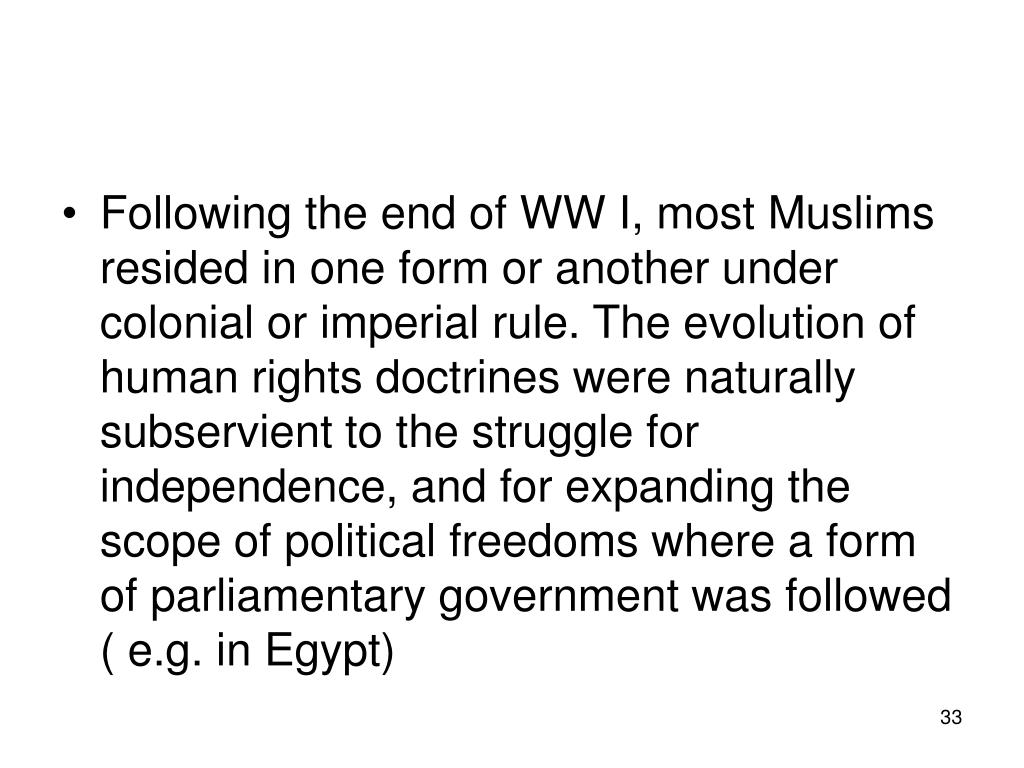 Following the end of WW I, most Muslims resided in one form or another under colonial or imperial rule. The evolution of human rights doctrines were naturally subservient to the struggle for independence, and for expanding the scope of political freedoms where a form of parliamentary government was followed ( e.g. in Egypt)