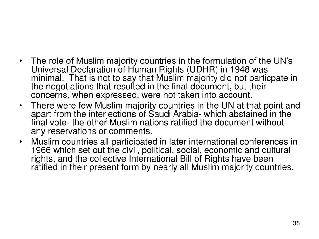 The role of Muslim majority countries in the formulation of the UN's Universal Declaration of Human Rights (UDHR) in 1948 was minimal.  That is not to say that Muslim majority did not particpate in the negotiations that resulted in the final document, but their concerns, when expressed, were not taken into account.