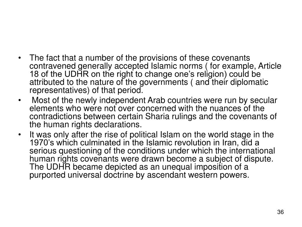 The fact that a number of the provisions of these covenants contravened generally accepted Islamic norms ( for example, Article 18 of the UDHR on the right to change one's religion) could be attributed to the nature of the governments ( and their diplomatic representatives) of that period.