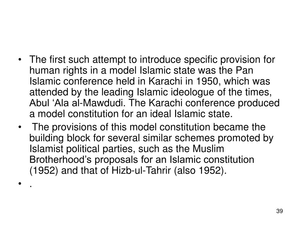 The first such attempt to introduce specific provision for human rights in a model Islamic state was the Pan Islamic conference held in Karachi in 1950, which was attended by the leading Islamic ideologue of the times, Abul 'Ala al-Mawdudi. The Karachi conference produced a model constitution for an ideal Islamic state.