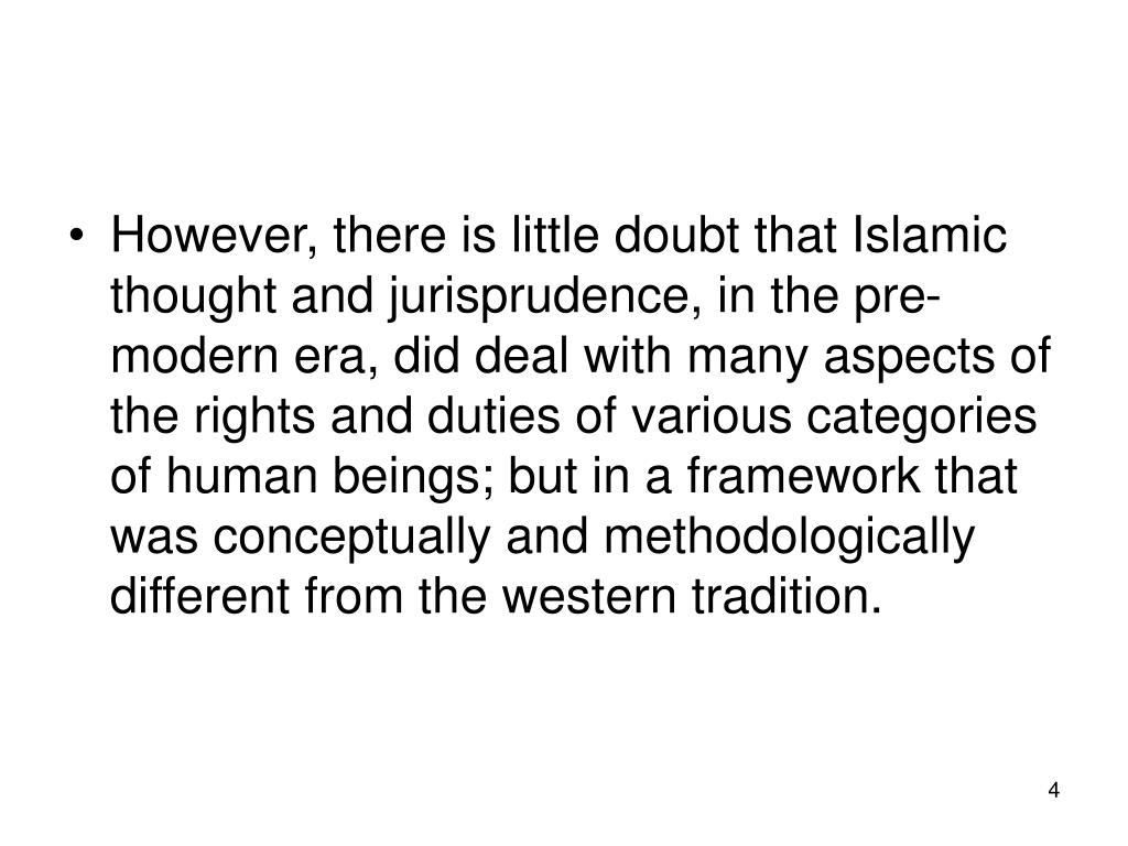 However, there is little doubt that Islamic thought and jurisprudence, in the pre-modern era, did deal with many aspects of the rights and duties of various categories of human beings; but in a framework that was conceptually and methodologically different from the western tradition.