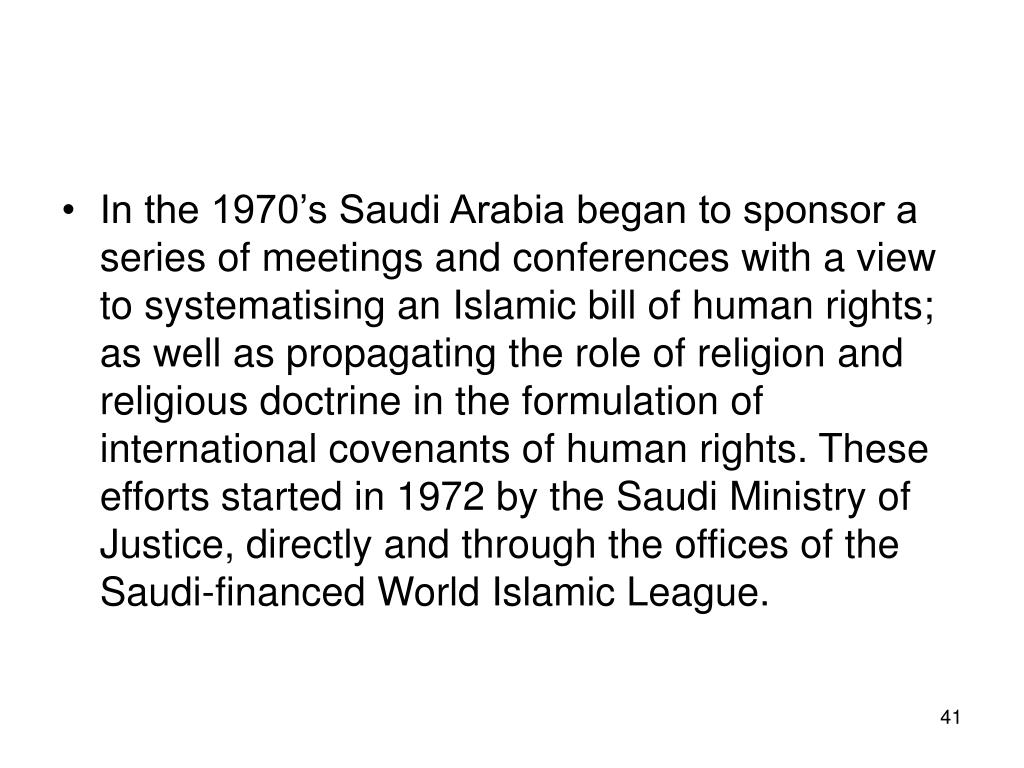 In the 1970's Saudi Arabia began to sponsor a series of meetings and conferences with a view to systematising an Islamic bill of human rights; as well as propagating the role of religion and religious doctrine in the formulation of international covenants of human rights. These efforts started in 1972 by the Saudi Ministry of Justice, directly and through the offices of the Saudi-financed World Islamic League.