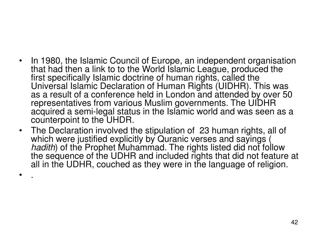 In 1980, the Islamic Council of Europe, an independent organisation that had then a link to to the World Islamic League, produced the first specifically Islamic doctrine of human rights, called the Universal Islamic Declaration of Human Rights (UIDHR). This was as a result of a conference held in London and attended by over 50 representatives from various Muslim governments. The UIDHR acquired a semi-legal status in the Islamic world and was seen as a counterpoint to the UHDR.
