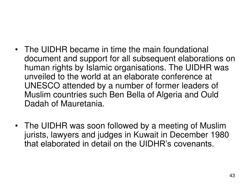 The UIDHR became in time the main foundational document and support for all subsequent elaborations on human rights by Islamic organisations. The UIDHR was unveiled to the world at an elaborate conference at UNESCO attended by a number of former leaders of Muslim countries such Ben Bella of Algeria and Ould Dadah of Mauretania.