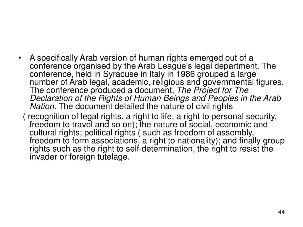 A specifically Arab version of human rights emerged out of a conference organised by the Arab League's legal department. The conference, held in Syracuse in Italy in 1986 grouped a large number of Arab legal, academic, religious and governmental figures. The conference produced a document,
