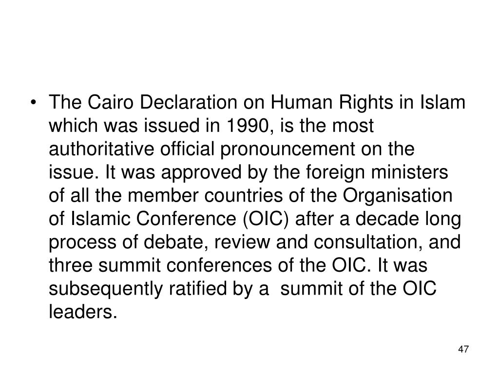 The Cairo Declaration on Human Rights in Islam which was issued in 1990, is the most authoritative official pronouncement on the issue. It was approved by the foreign ministers of all the member countries of the Organisation of Islamic Conference (OIC) after a decade long process of debate, review and consultation, and three summit conferences of the OIC. It was subsequently ratified by a  summit of the OIC leaders.