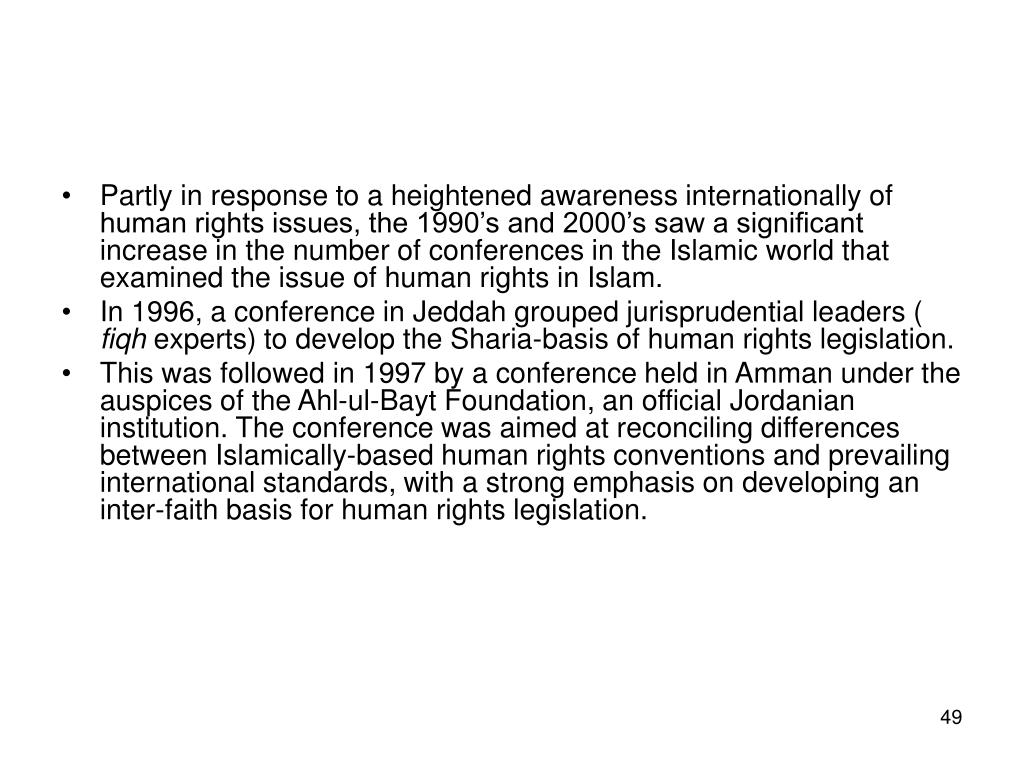 Partly in response to a heightened awareness internationally of human rights issues, the 1990's and 2000's saw a significant increase in the number of conferences in the Islamic world that examined the issue of human rights in Islam.