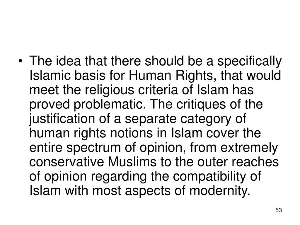 The idea that there should be a specifically Islamic basis for Human Rights, that would meet the religious criteria of Islam has proved problematic. The critiques of the justification of a separate category of human rights notions in Islam cover the entire spectrum of opinion, from extremely conservative Muslims to the outer reaches of opinion regarding the compatibility of Islam with most aspects of modernity.