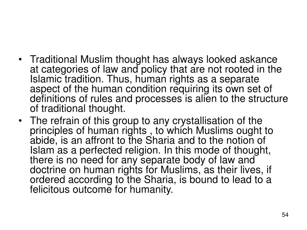 Traditional Muslim thought has always looked askance at categories of law and policy that are not rooted in the Islamic tradition. Thus, human rights as a separate aspect of the human condition requiring its own set of definitions of rules and processes is alien to the structure of traditional thought.