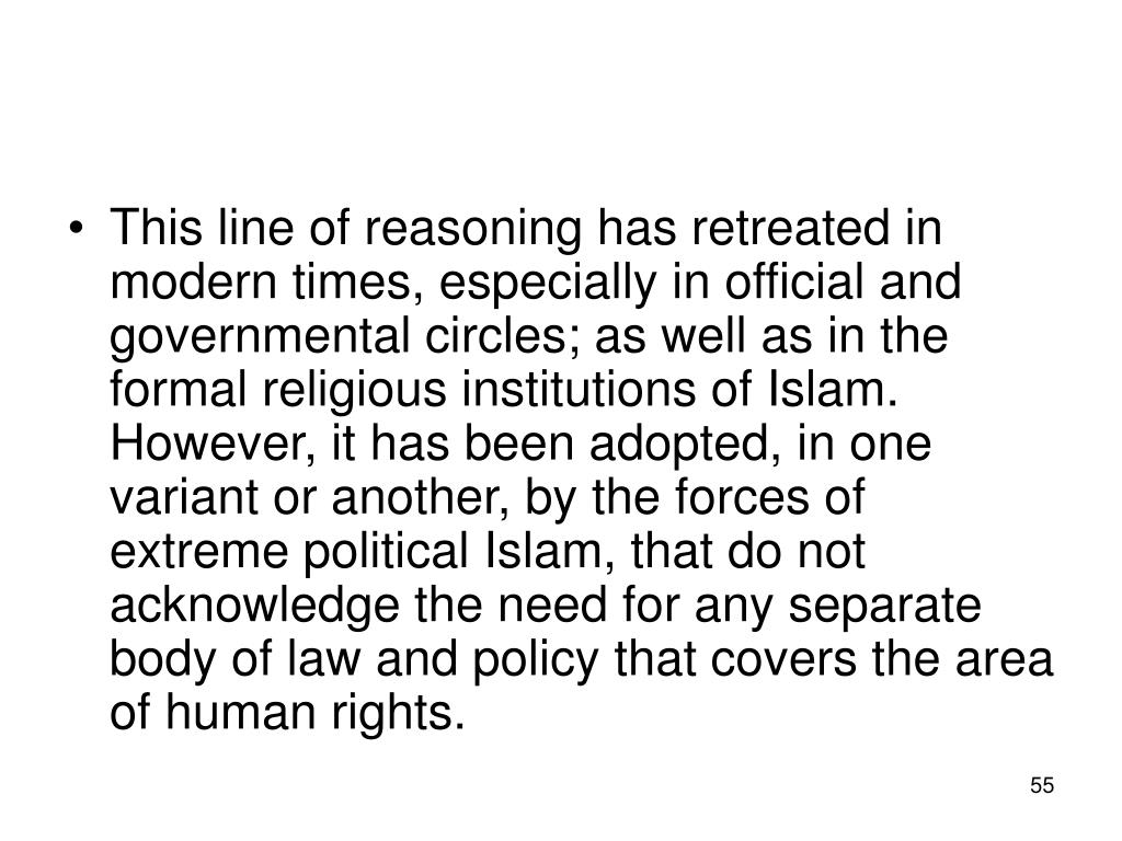 This line of reasoning has retreated in modern times, especially in official and governmental circles; as well as in the formal religious institutions of Islam. However, it has been adopted, in one variant or another, by the forces of extreme political Islam, that do not acknowledge the need for any separate body of law and policy that covers the area of human rights.