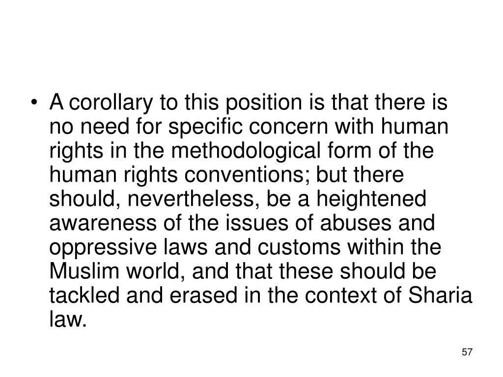 A corollary to this position is that there is no need for specific concern with human rights in the methodological form of the human rights conventions; but there should, nevertheless, be a heightened awareness of the issues of abuses and oppressive laws and customs within the Muslim world, and that these should be tackled and erased in the context of Sharia law.