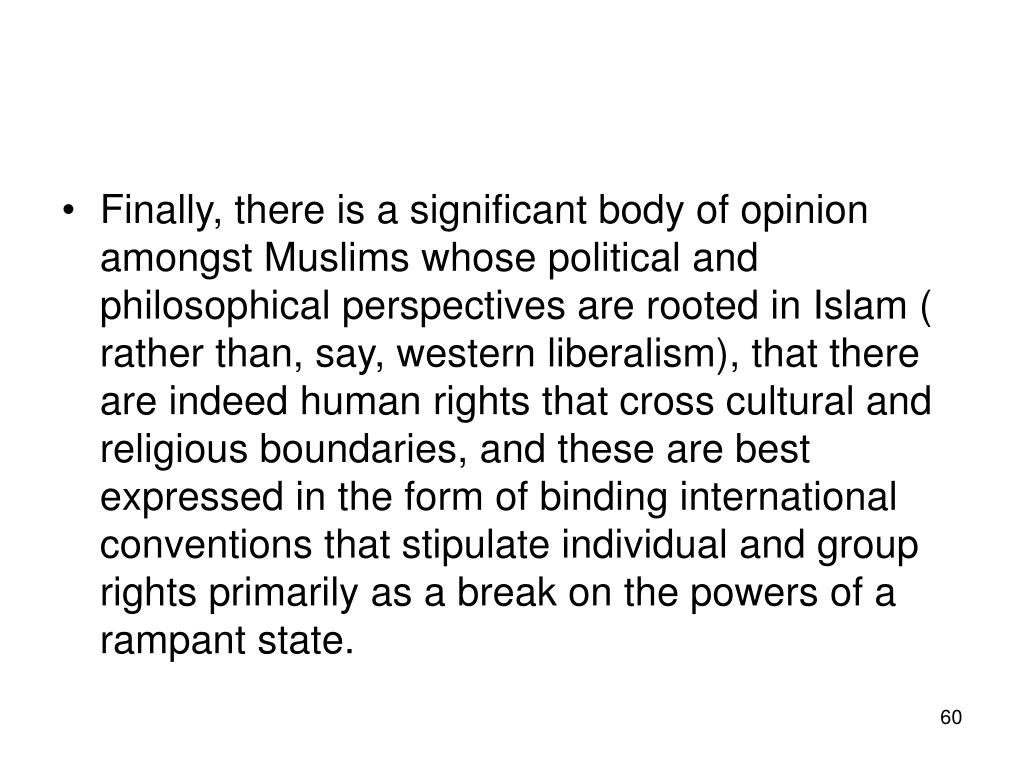 Finally, there is a significant body of opinion amongst Muslims whose political and philosophical perspectives are rooted in Islam ( rather than, say, western liberalism), that there are indeed human rights that cross cultural and religious boundaries, and these are best expressed in the form of binding international conventions that stipulate individual and group rights primarily as a break on the powers of a rampant state.