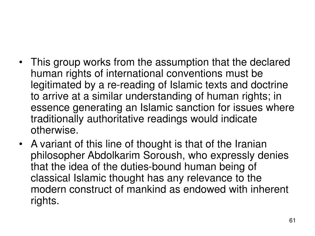 This group works from the assumption that the declared human rights of international conventions must be legitimated by a re-reading of Islamic texts and doctrine to arrive at a similar understanding of human rights; in essence generating an Islamic sanction for issues where traditionally authoritative readings would indicate otherwise.
