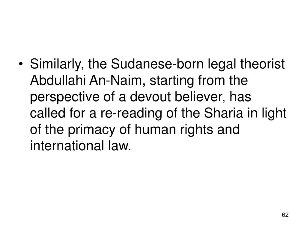 Similarly, the Sudanese-born legal theorist Abdullahi An-Naim, starting from the perspective of a devout believer, has called for a re-reading of the Sharia in light of the primacy of human rights and international law.