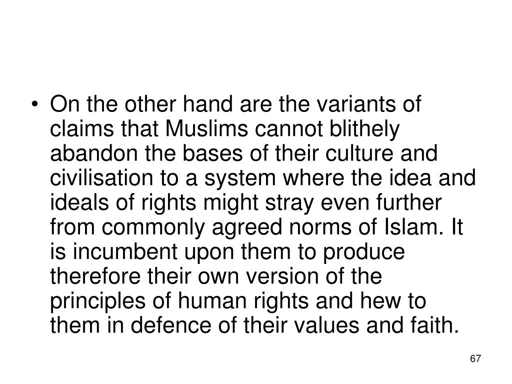 On the other hand are the variants of claims that Muslims cannot blithely abandon the bases of their culture and civilisation to a system where the idea and ideals of rights might stray even further from commonly agreed norms of Islam. It is incumbent upon them to produce therefore their own version of the principles of human rights and hew to them in defence of their values and faith.