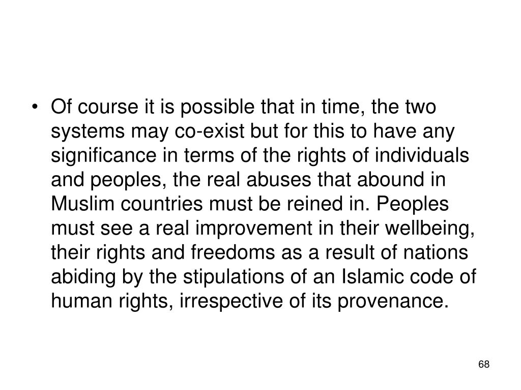 Of course it is possible that in time, the two systems may co-exist but for this to have any significance in terms of the rights of individuals and peoples, the real abuses that abound in Muslim countries must be reined in. Peoples must see a real improvement in their wellbeing, their rights and freedoms as a result of nations abiding by the stipulations of an Islamic code of human rights, irrespective of its provenance.