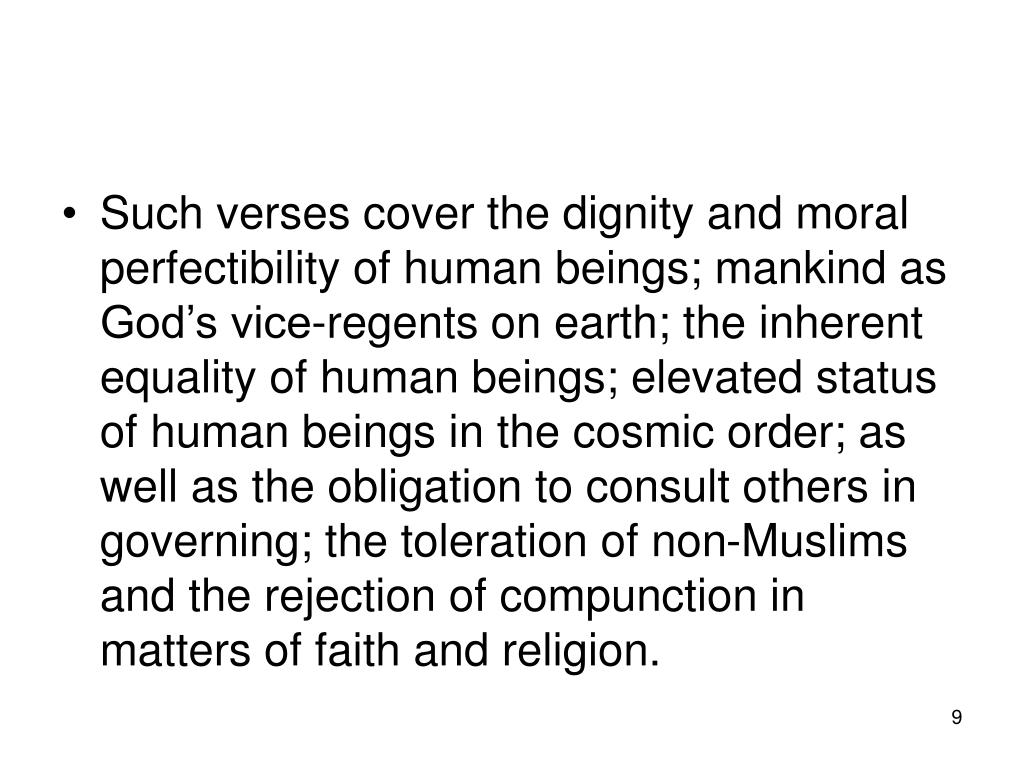 Such verses cover the dignity and moral perfectibility of human beings; mankind as God's vice-regents on earth; the inherent equality of human beings; elevated status of human beings in the cosmic order; as well as the obligation to consult others in governing; the toleration of non-Muslims and the rejection of compunction in matters of faith and religion.