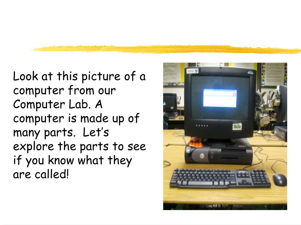 Look at this picture of a computer from our Computer Lab. A computer is made up of many parts.  Let's explore the parts to see if you know what they are called!