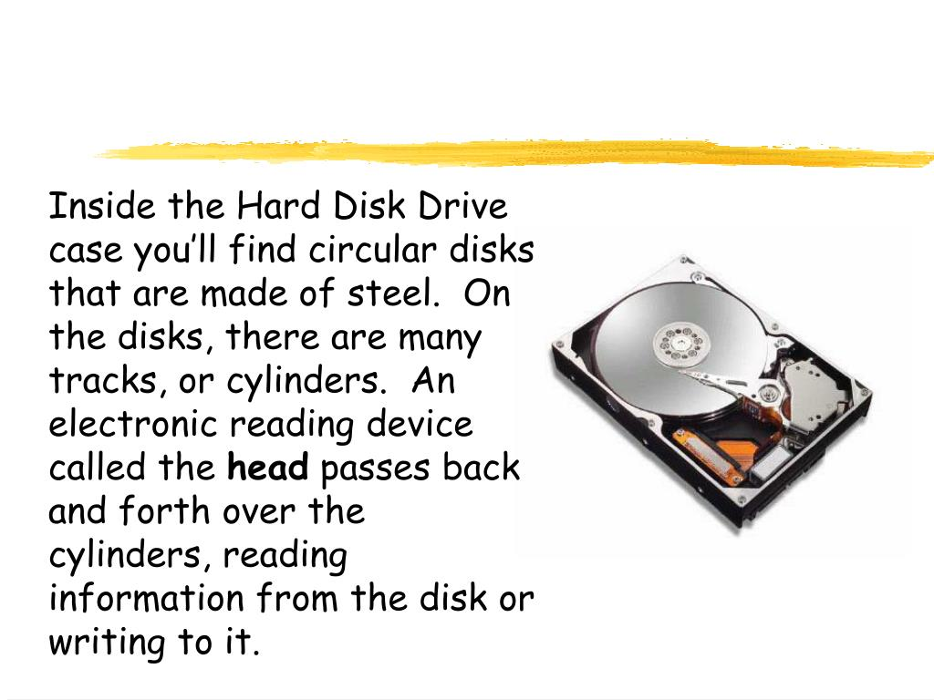 Inside the Hard Disk Drive case you'll find circular disks that are made of steel.  On the disks, there are many tracks, or cylinders.  An electronic reading device called the