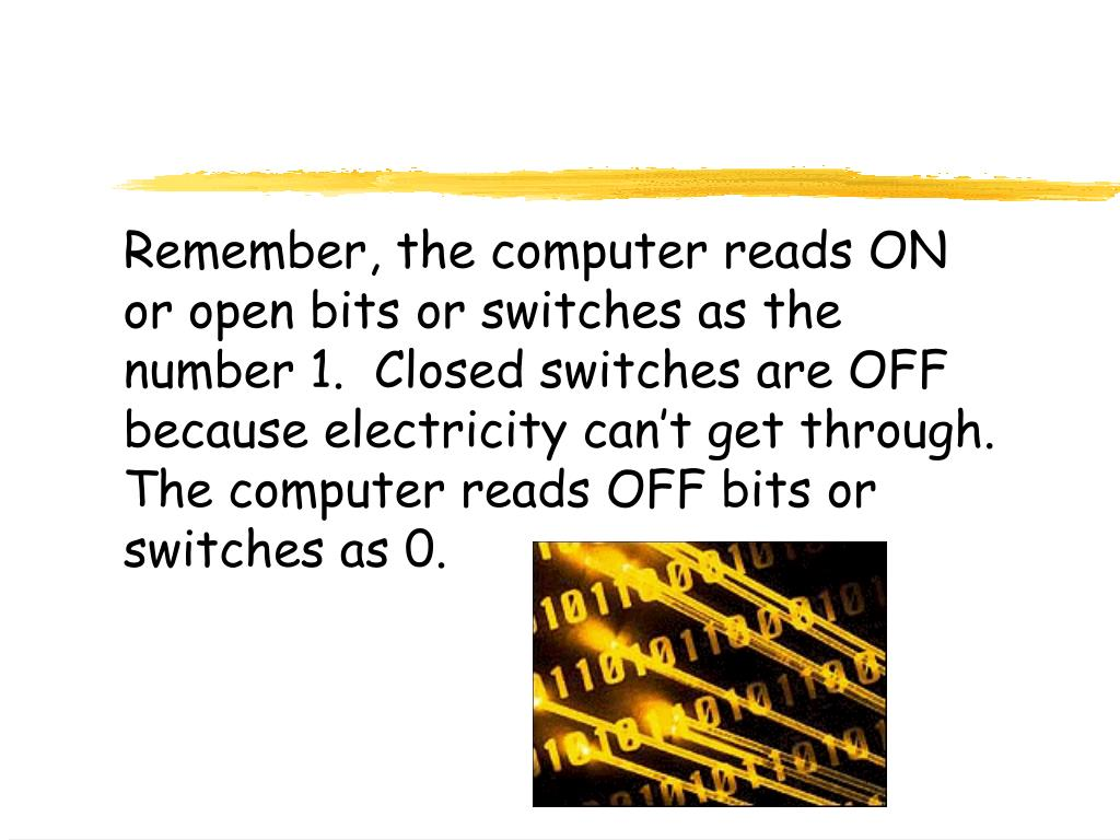 Remember, the computer reads ON or open bits or switches as the number 1.  Closed switches are OFF because electricity can't get through.