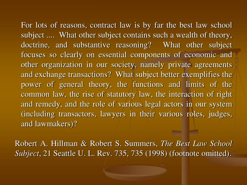 For lots of reasons, contract law is by far the best law school subject ....  What other subject contains such a wealth of theory, doctrine, and substantive reasoning?  What other subject focuses so clearly on essential components of economic and other organization in our society, namely private agreements and exchange transactions?  What subject better exemplifies the power of general theory, the functions and limits of the common law, the rise of statutory law, the interaction of right and remedy, and the role of various legal actors in our system (including