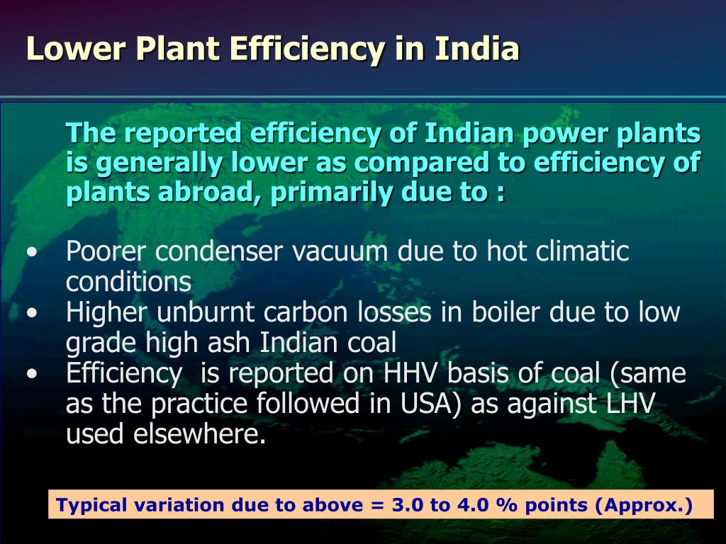 The reported efficiency of Indian power plants is generally lower as compared to efficiency of plants abroad, primarily due to :