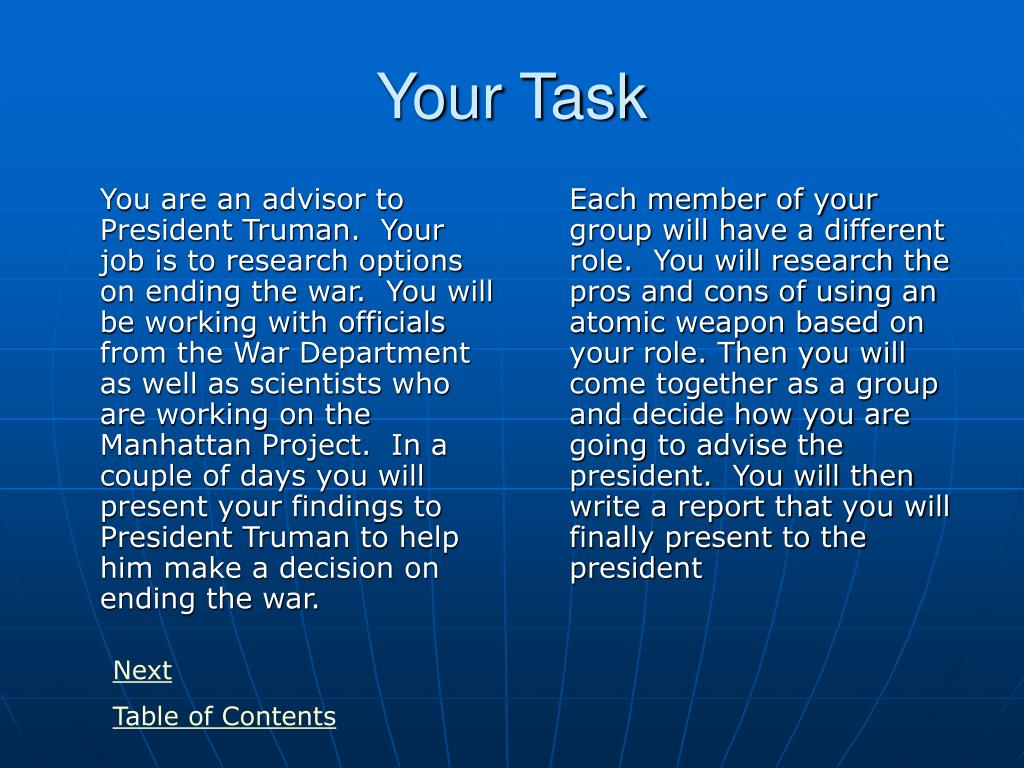You are an advisor to President Truman.  Your job is to research options on ending the war.  You will be working with officials from the War Department as well as scientists who are working on the Manhattan Project.  In a couple of days you will present your findings to President Truman to help him make a decision on ending the war.
