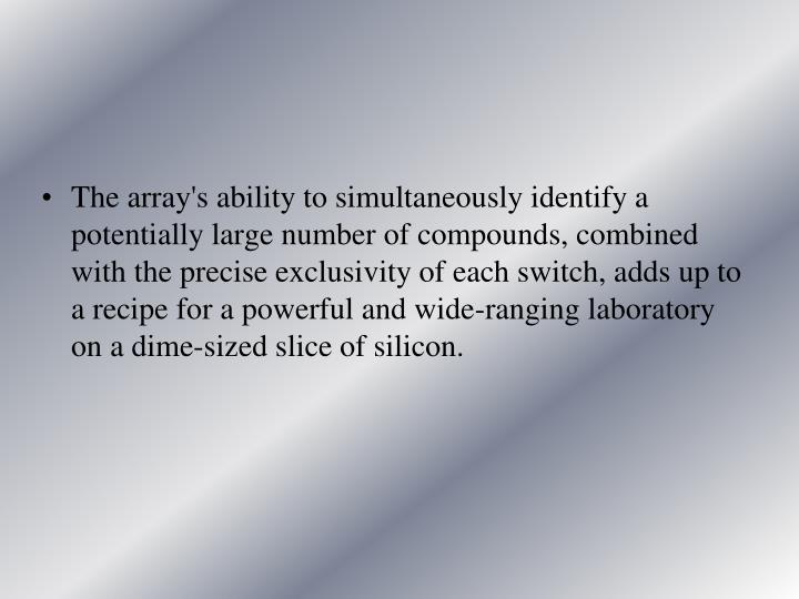The array's ability to simultaneously identify a potentially large number of compounds, combined with the precise exclusivity of each switch, adds up to a recipe for a powerful and wide-ranging laboratory on a dime-sized slice of silicon.
