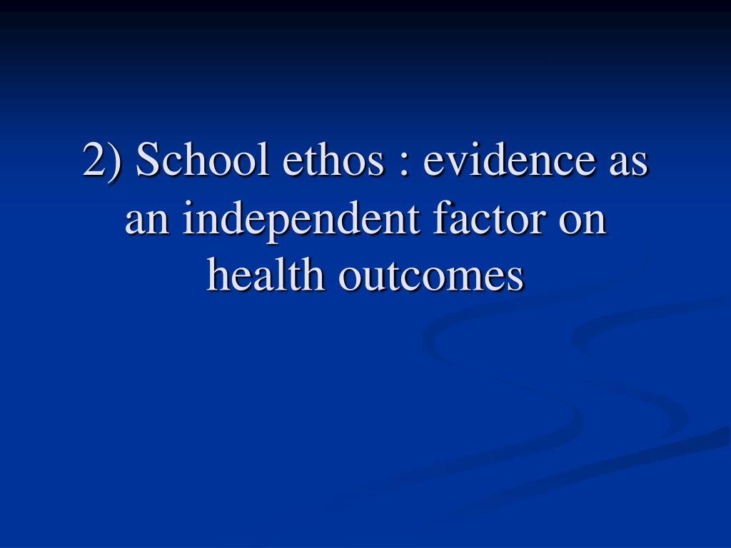 2) School ethos : evidence as an independent factor on health outcomes