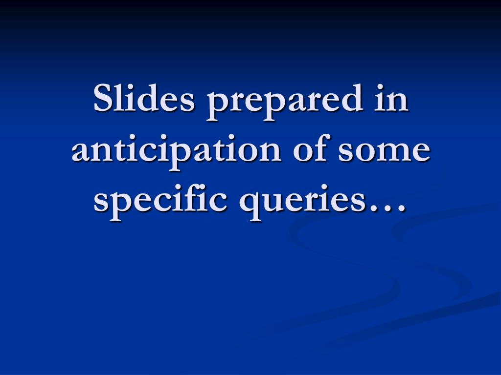 Slides prepared in anticipation of some specific queries…