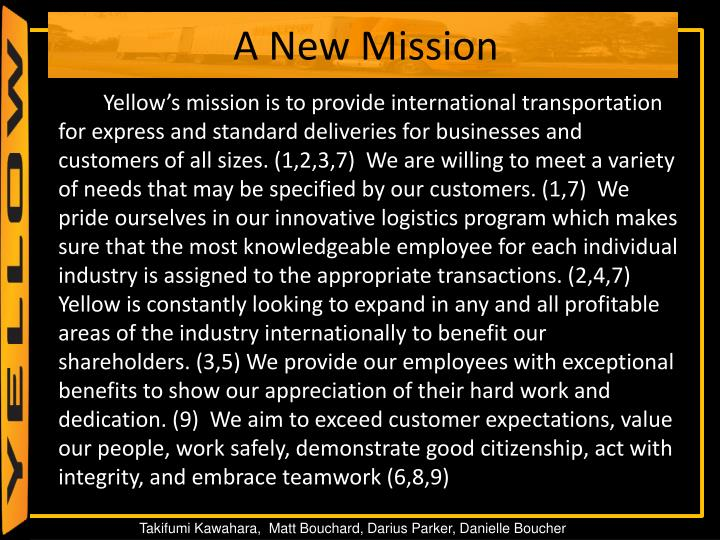 Yellow's mission is to provide international transportation for express and standard deliveries for businesses and customers of all sizes. (1,2,3,7)  We are willing to meet a variety of needs that may be specified by our customers. (1,7)  We pride ourselves in our innovative logistics program which makes sure that the most knowledgeable employee for each individual industry is assigned to the appropriate transactions. (2,4,7)  Yellow is constantly looking to expand in any and all profitable areas of the industry internationally to benefit our shareholders. (3,5) We provide our employees with exceptional benefits to show our appreciation of their hard work and dedication. (9)  We aim to exceed customer expectations, value our people, work safely, demonstrate good citizenship, act with integrity, and embrace teamwork (6,8,9)