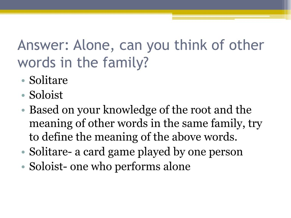 Answer: Alone, can you think of other words in the family?