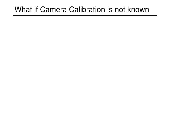 What if Camera Calibration is not known