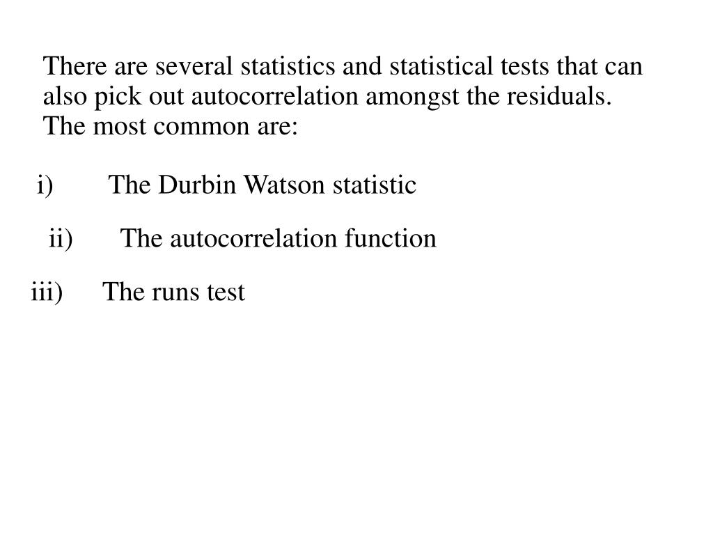 There are several statistics and statistical tests that can also pick out autocorrelation amongst the residuals. The most common are: