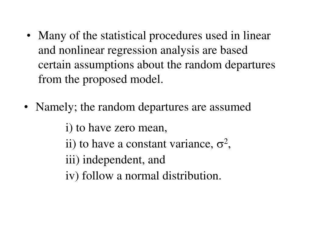Many of the statistical procedures used in linear and nonlinear regression analysis are based certain assumptions about the random departures from the proposed model.