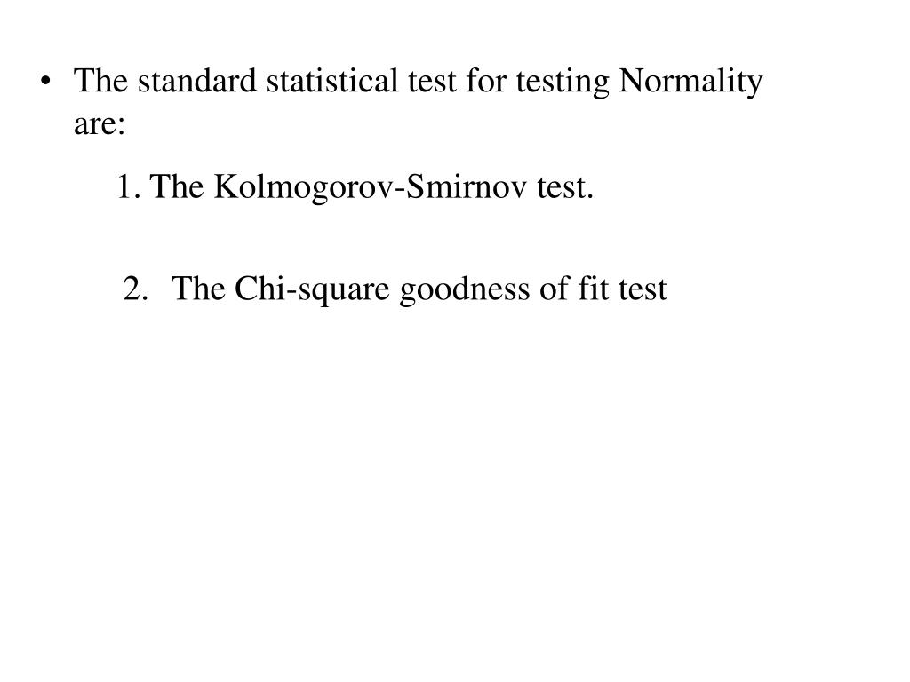 The standard statistical test for testing Normality are: