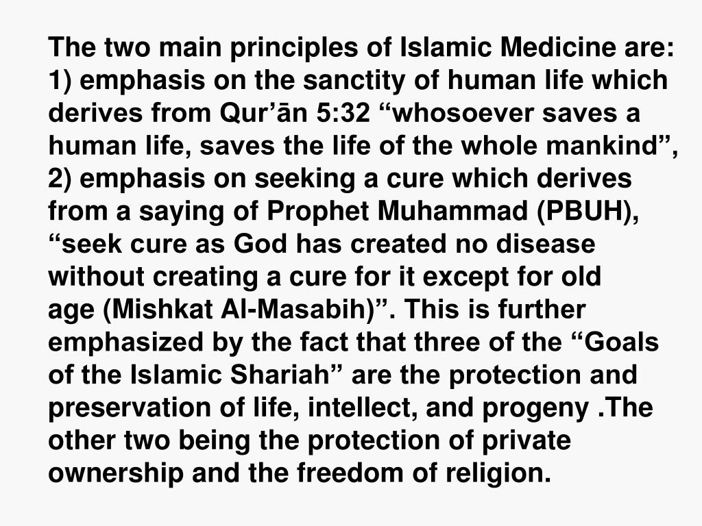 """The two main principles of Islamic Medicine are: 1) emphasis on the sanctity of human life which derives from Qur'ān 5:32 """"whosoever saves a human life, saves the life of the whole mankind"""", 2) emphasis on seeking a cure which derives from a saying of Prophet Muhammad (PBUH), """"seek cure as God has created no disease without creating a cure for it except for old              age (Mishkat Al-Masabih)"""". This is further emphasized by the fact that three of the """"Goals of the Islamic Shariah"""" are the protection and preservation of life, intellect, and progeny .The other two being the protection of private ownership and the freedom of religion."""